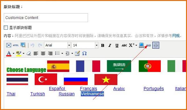 阿里开通了多语言功能,为的就是方便店主有更多的展示机会被海外顾客发现,为让顾客便捷地选择他所需要的语言,在首页添加一个多语言选择功能就能满足他们的需求。  怎么样设置这个功能呢,下面开始支招: 【准备工作】添加之前,要先准备好自己的资料,对应的语言,对应的国旗要准备好。 借助百度,轻松获取,通过搜索,找到对应的工具。 这里有个国旗应用:需要哪个国家的国旗就对应打开,用截图工具把国旗截图保存即可。    1、第一步:进入店铺装修页,在添加模块里添加一个自定义页面  2、第二步: 自定义板块内容,添加我们的图